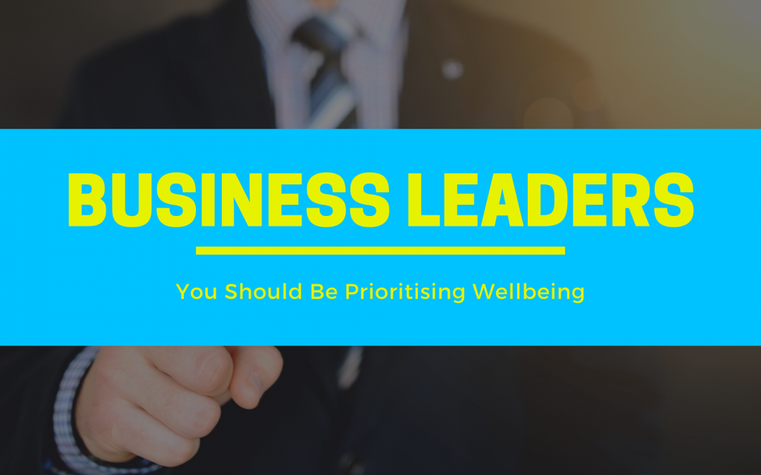 Business Leaders – You Should Be Prioritising Wellbeing!