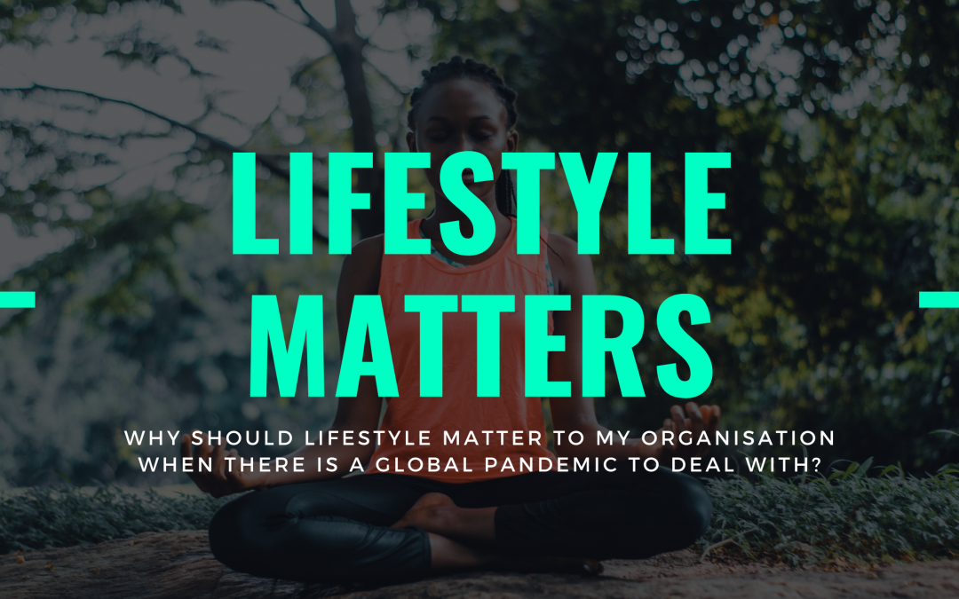Why Should Lifestyle Matter To My Organisation When There Is A Global Pandemic To Deal With?